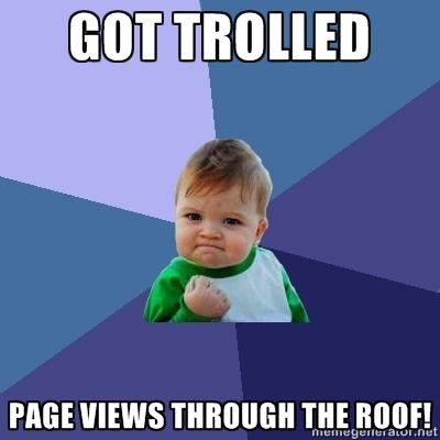 Got trolled; page views through the roof. Success!